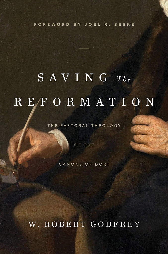 Saving the Reformation:  The Pastoral Theology of the Canons of Dort HB