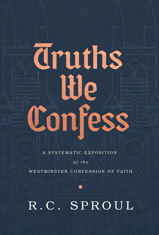 Truths We Confess: A Systematic Exposition of the Westminster Confession Of Faith HB