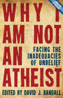 Why I Am Not an Atheist:  Facing the Inadequacies of Unbelieft