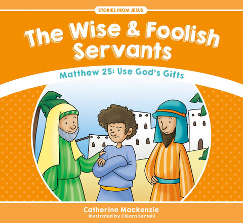 Wise And Foolish Servants:  Matthew 25: Use God's Gifts