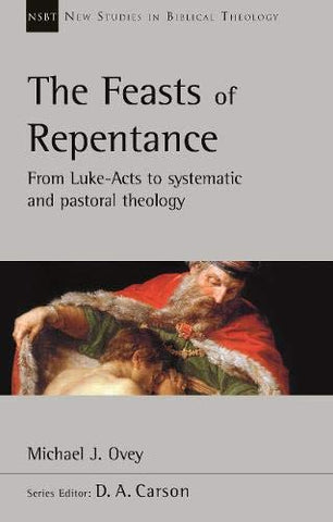 The Feasts of Repentance:  From Luke-Acts To Systematic and Pastoral Theology  PB
