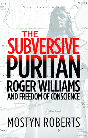 The Subversive Puritan:  Roger Williams and Freedom of Conscience PB
