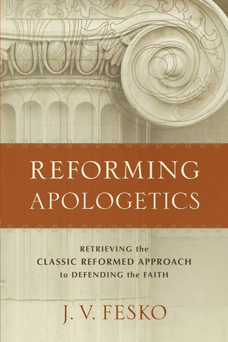 Reforming Apologetics:  Retrieving the Classic Reformed Approach to Defending the Faith PB