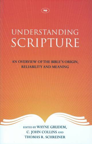 Understanding Scripture:  An Overview of the Bible's Origin, Reliability and Meaning