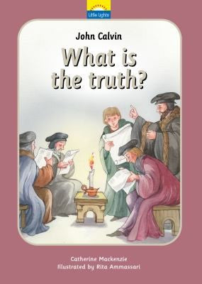 Little Lights #7 John Calvin - What Is Truth?: The True Story of John Calvin and the Reformation HB