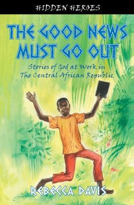The Good News Must Go Out:  Stories of God at Work in the Central African Republic