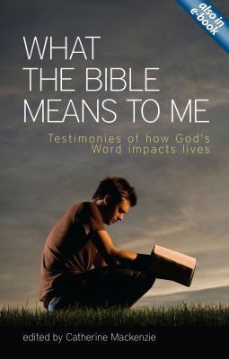 What the Bible Means to Me: Testimonies of How God's Word Impacts Lives