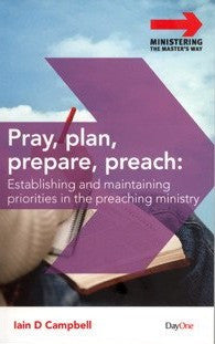 Pray Plan Prepare Preach Establishing And Maintaining Priorities In The Preaching Ministry