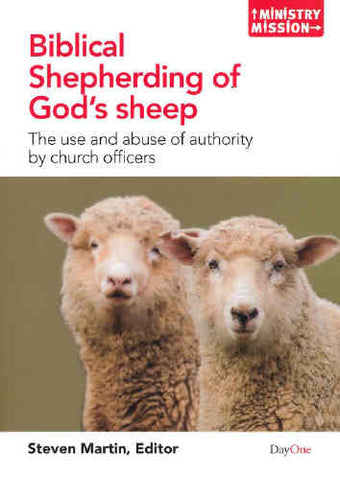 Biblical Shepherding of God's Sheep: The Use and Abuse of Authority by Church Officers (Ministry and Mission)