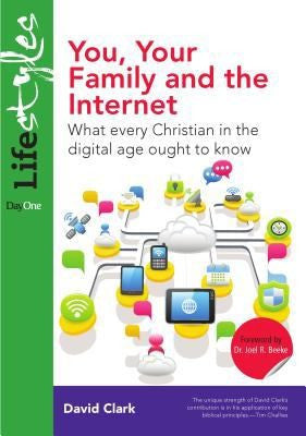 You, Your Family and the Internet: What Every Christian in the Digital Age Ought to Know