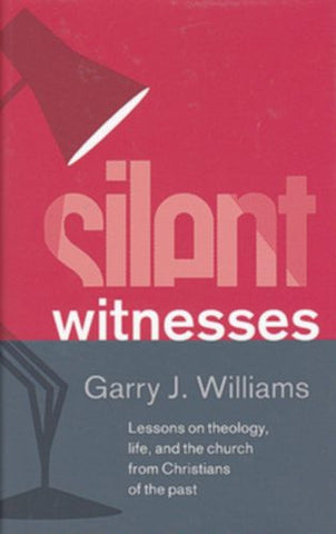 Silent Witnesses:  Lessons on Theology, Life and the Church from Christians of the Past