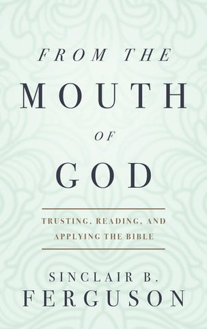From the Mouth of God:  Trusting, Reading and Applying the Bible