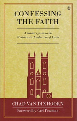 Confessing the Faith:  A Reader's Guide to the Westminster Confession of Faith HB