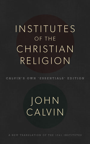 Institutes of the Christian Religion: Calvin's Own 'Essentials' Edition