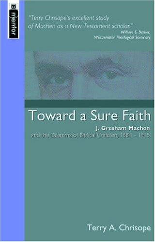 Towards A Sure Faith: J. Gresham Machen and the Dilema of Biblical Criticism, 1881-1915