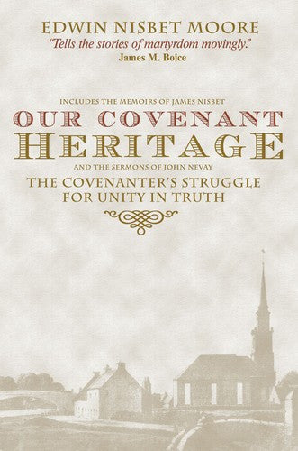 Our Covenant Heritage:  the Covenanters' Struggle for Unity in Truth as Revealed in the Memoir of James Nisbet and Sermons of John Nevay