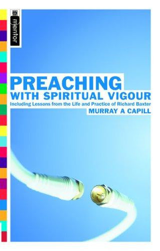 Preaching With Spiritual Vigour: Including Lessons from the Life and Practice of Richard Baxter