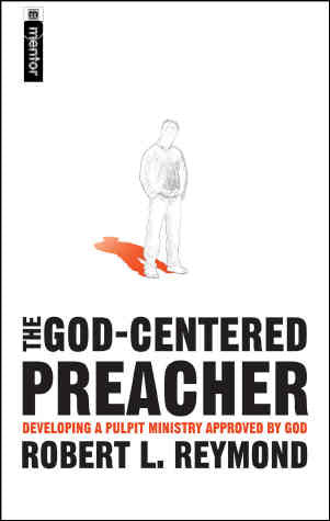 The God Centered Preacher: Developing a Pulpit Ministry Approved by God
