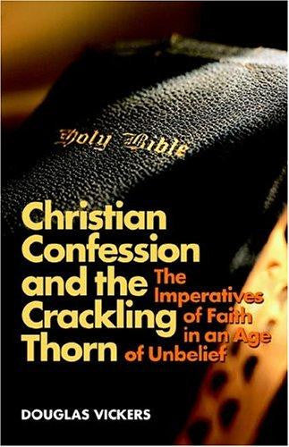 Christian Confession and the Crackling Thorn: The Imperatives of Faith in an Age of Unbelief