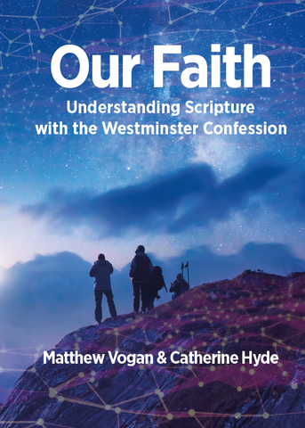 Our Faith: Understanding Scripture with the Wesminster Confession