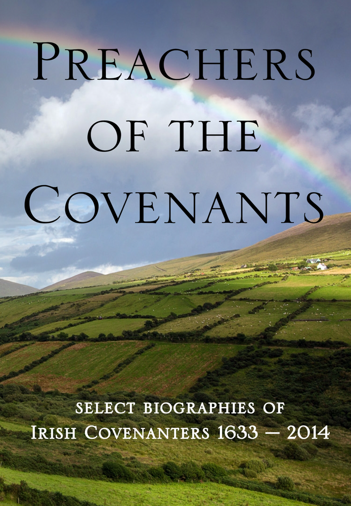 Preachers of the Covenants - Select Biographies of the Irish Covenanters 1633-2014