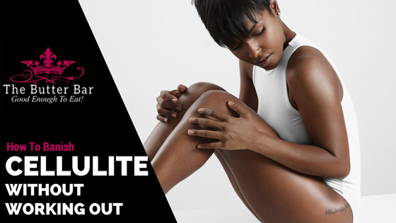 How to Banish Cellulite (Without Working Out!)