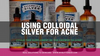 Using Colloidal Silver For Acne