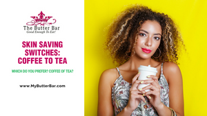 Skin Saving Switches: Coffee to Tea