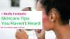 5 Skincare Tips You May Not Have Heard Before