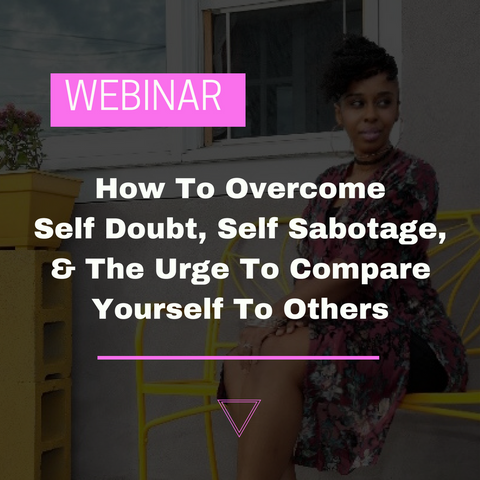 """How To Overcome Self Doubt, Self Sabotage, & The Urge To Compare Yourself To Others"" - Webinar"