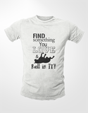 Find What You Love and Roll In It T-Shirt