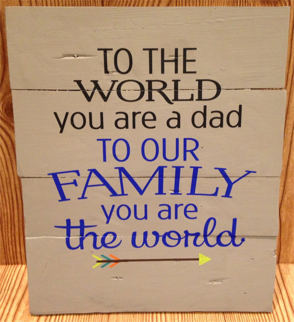 To the world you are a Dad, To our family you are the World