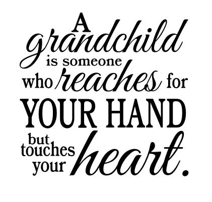 A Grandchild is Someone who Reaches for Your Hand  but Touches Your Heart