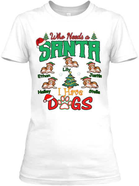 "Who needs Santa I have Dogs"" Custom T-Shirt (70% OFF Today) Christmas Special"