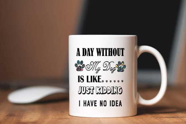 """ A Day Without My Dog IS Like..."" Mug. Flat Shipping (50% off Today)"