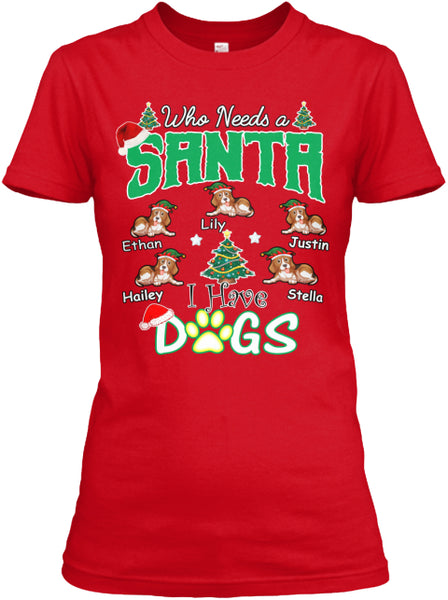 "Who needs Santa I have Dogs"" Custom T-Shirt (70% OFF Today) Christmas Special Colors Red and Green"