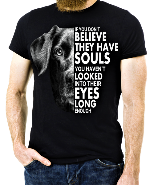 """If You Don't Believe They Have Souls"" Dog Lovers Shirt. Flat Shipping.(50% off Today)"