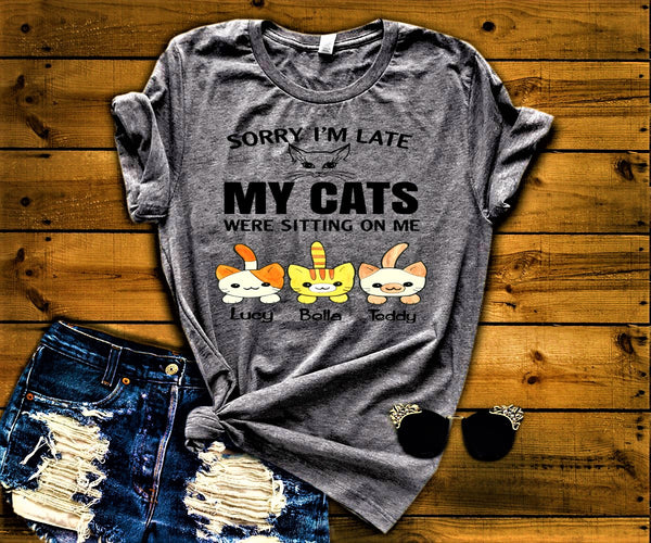 """SORRY I'M LATE MY CATS WERE SITTING ON ME""., CUSTOMIZED YOUR CATS NAMES."