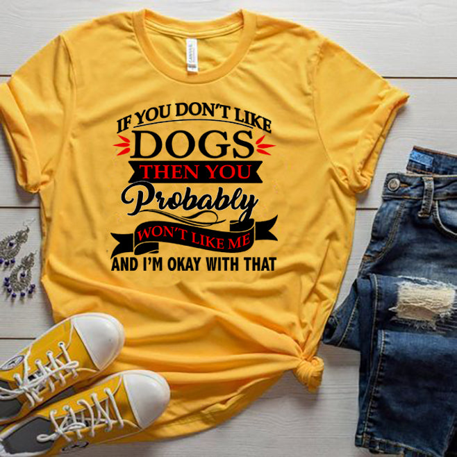 """IF YOU DON'T LIKE DOGS THEN YOU WON'T LIKE ME.."".T-SHIRT."