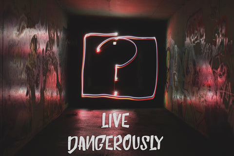 Live Dangerously!
