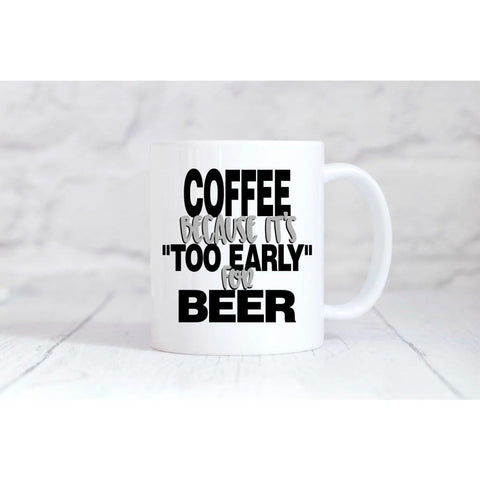 Coffee Because It's Too Early For Beer Coffee Mug - Simply Crafty