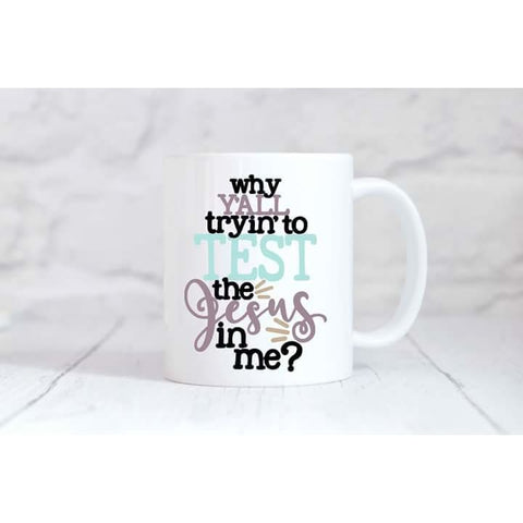 Why Y'all Want To Test The Jesus In Me Coffee Mug - Simply Crafty