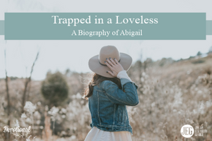 Trapped in a Loveless Marriage - A Biography of Abigail by Elizabeth George