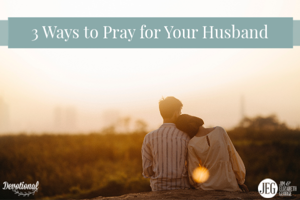 Three Ways to Pray for Your Husband