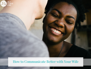 How to Communicate Better with Your Wife