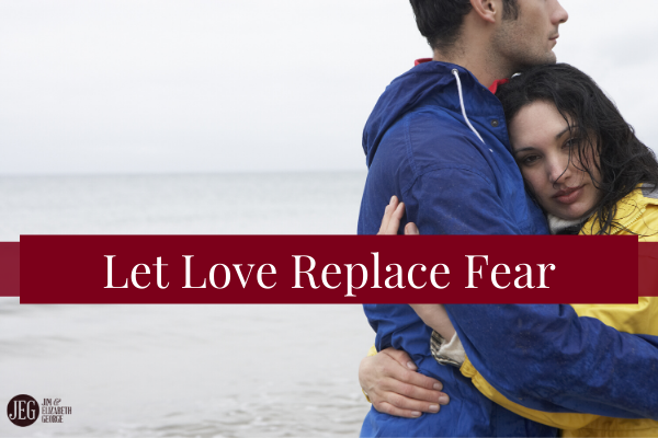 elizabeth-george let-love-replace-fear