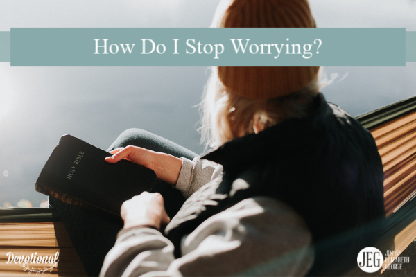How Do I Stop Worrying by Elizabeth George