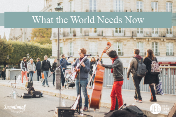 What the World Needs Now by Elizabeth and Jim George