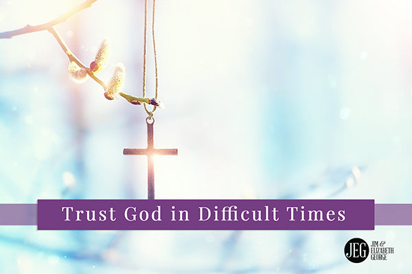 Trust God in Difficult Times by Elizabeth George