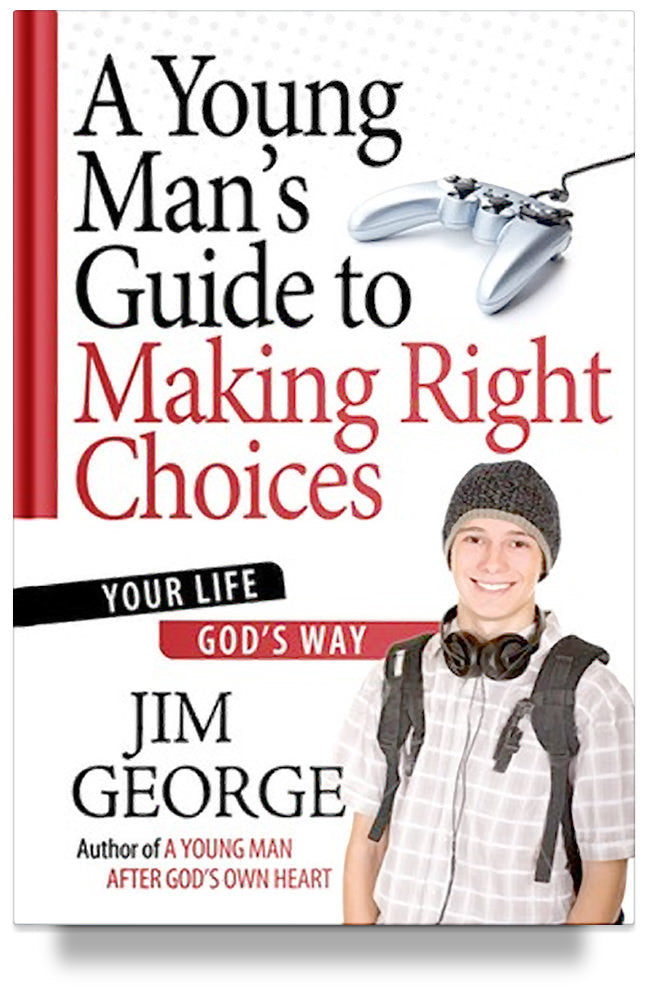 A Young Man's Guide to Making Right Choices: Your Life God's Way By Jim George
